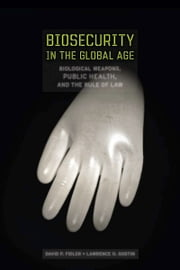 Biosecurity in the Global Age - Biological Weapons, Public Health, and the Rule of Law ebook by David Fidler,Lawrence Gostin