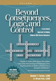 Beyond Consequences, Logic, and Control - A Love Based Approach to Helping Children With Severe Behaviors ebook by Heather T. Forbes, B. Bryan Post