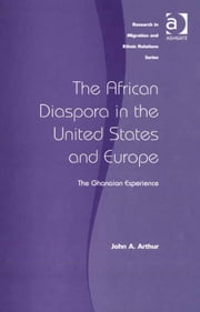 The African Diaspora in the United States and Europe - The Ghanaian Experience ebook by Mr John Arthur,Professor Maykel Verkuyten