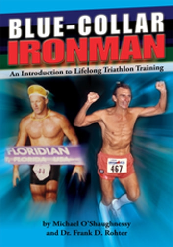 Blue Collar Ironman - An Introduction to Lifelong Triathlon Training ebook by Dr. Frank D. Rohter,Michael O'Shaughnessy