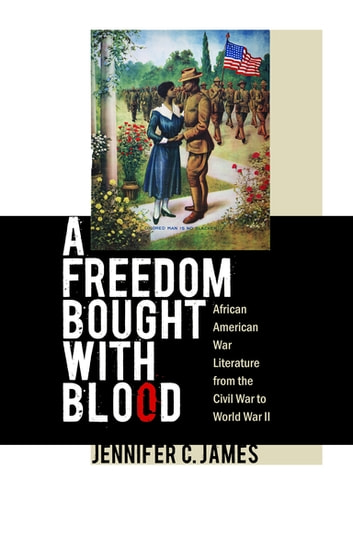 A Freedom Bought with Blood - African American War Literature from the Civil War to World War II ebook by Jennifer C. James