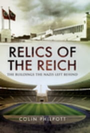 Relics of the Reich: The Buildings The Nazis Left Behind ebook by Philpott, Colin