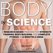 Body by Science - A Research Based Program for Strength Training, Body building, and Complete Fitness in 12 Minutes a Week audiobook by Doug McGuff, MD, John Little