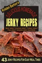 Delicious Homemade Jerky Recipes: 43 Jerky Recipes For Easy Meal Times - Beef Jerky, Chicken Jerky, Turkey Jerky, Fish Jerky, Venison Jerky And More ebook by Kristen Barton