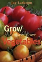 Grow Your Own Vegetables ebook by Joy Larkcom