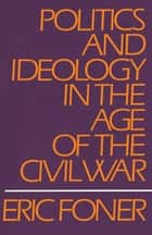 Politics and Ideology in the Age of the Civil War ebook by Eric Foner