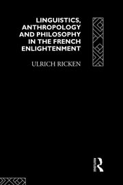 Linguistics, Anthropology and Philosophy in the French Enlightenment - A contribution to the history of the relationship between language theory and ideology ebook by Ulrich Ricken