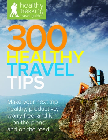 300 Healthy Travel Tips - Make your next business trip or vacation healthy, productive, worry-free, and fun — on the plane and on the road ebook by Brian Teeter