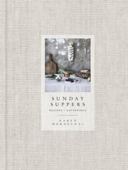 Sunday Suppers - Recipes + Gatherings ebook by Karen Mordechai