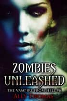 Zombies Unleashed (The Vampire from Hell Part 6) ebook by Ally Thomas