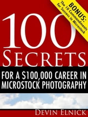 100 Secrets for a $100,000 Career in Microstock Photography ebook by Devin Elnick