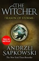 Season of Storms - A Novel of the Witcher – Now a major Netflix show ebook by Andrzej Sapkowski, David French