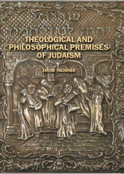 Theological and Philosophical Premises of Judaism ebook by Jacob Neusner