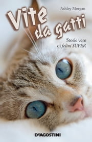 Vite da gatti - Storie vere di felini super ebook by Ashley Morgan