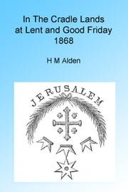 In the Cradle Lands at Lent and Good Friday 1868, Illustrated. ebook by H M Alden