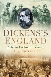 Dickens's England - Life in Victorian Times ebook by R E Pritchard