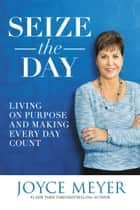 Seize the Day - Living on Purpose and Making Every Day Count ebook by Joyce Meyer