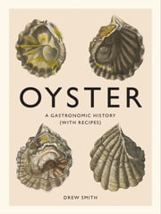 Oyster - A Gastronomic History (with Recipes) ebook by Drew Smith
