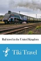 Rail travel in the United Kingdom Travel Guide - Tiki Travel ebook by Tiki Travel