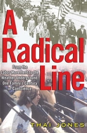 A Radical Line - From the Labor Movement to the Weather Underground, One Family's Century of Conscience ebook by Thai Jones
