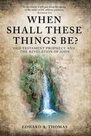 When Shall These Things Be?: Old Testament Prophecy and the Revelation of John ebook by Edward A Thomas