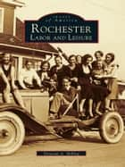 Rochester Labor and Leisure ebook by Donovan A. Shilling