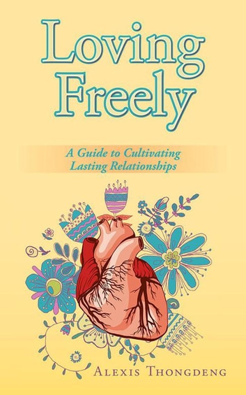 Loving Freely - A Guide to Cultivating Lasting Relationships ebook by Alexis Thongdeng