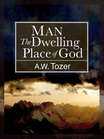 Man: The Dwelling Place of God ebook by A.W. Tozer