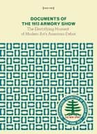 Documents of the 1913 Armory Show: The Electrifying Moment of Modern Art's American Debut ebook by Kenyon Cox,Arthur B. Davies,Élie Faure