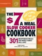 The $7 a Meal Slow Cooker Cookbook - 301 Delicious, Nutritious Recipes the Whole Family Will Love! ebook by Linda Larsen