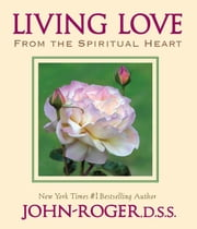 Living Love: From the Spiritual Heart ebook by John-Roger, DSS