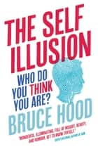 The Self Illusion - Why There is No 'You' Inside Your Head ebook by Bruce Hood