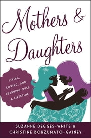 Mothers and Daughters - Living, Loving, and Learning over a Lifetime ebook by Suzanne Degges-White, Christine Borzumato-Gainey