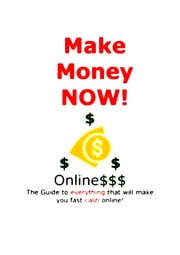 Make Money Now! Online - The Guide To Everything That Will Make You Fast Cash Online! ebook by Vincent Eggleston Jr