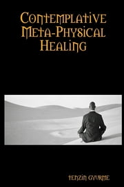 Contemplative Meta-Physical Healing: Physical Healing ebook by Tenzin Gyurme