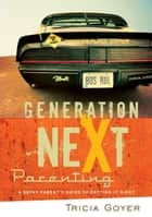 Generation NeXt Parenting - A Savvy Parent's Guide to Getting it Right ebook by Tricia Goyer