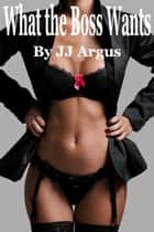 What the Boss Wants ebook by JJ Argus