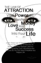 THE LAW OF ATTRACTION: Your Power To Manifest Money, Love And Success Into Your Life - Learn These Law Of Attraction Basics On How To Use The Law Of Attraction To Manifest The Four Spiritual Laws For Attracting Money, Love, Abundance And Success So You Can Have A Healthier And Happier Life ebook by Kristen D. Snyder