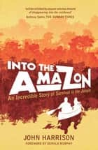 Into The Amazon: An Incredible Story of Survival in the Jungle ebook by John Harrison
