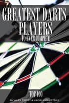 Greatest Darts Players to Ever Compete: Top 100 ebook by alex trostanetskiy