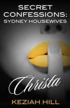 Secret Confessions: Sydney Housewives - Christa ebook by Keziah Hill
