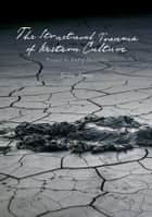 The Structural Trauma of Western Culture - Toward the End of Humanity ebook by Yochai Ataria