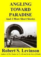 Angling Toward Paradise and 2 More Short Stories ebook by Robert S. Levinson