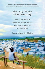 The Big Truck That Went By - How the World Came to Save Haiti and Left Behind a Disaster ebook by Jonathan M. Katz