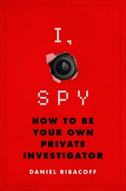 I, Spy - How to Be Your Own Private Investigator ebook by Daniel Ribacoff