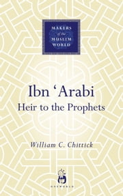 Ibn 'Arabi - Heir to the Prophets ebook by William C. Chittick