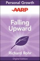 AARP Falling Upward - A Spirituality for the Two Halves of Life ebook by Richard Rohr