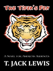 The Tiger's Den - A Novel for American Audiences ebook by T. Jack Lewis
