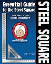 Essential Guide to the Steel Square - Facts, Short-Cuts and Problem-Solving Secrets for Carpenters, Woodworkers & Builders ebook by Ken Horner