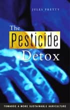 The Pesticide Detox - Towards a More Sustainable Agriculture ebook by Jules Pretty